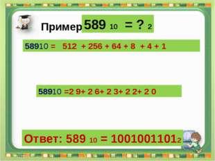 Ответ: 589 10 = 10010011012 Сергеенкова И.М. - ГБОУ Школа № 1191 г. Москва 58