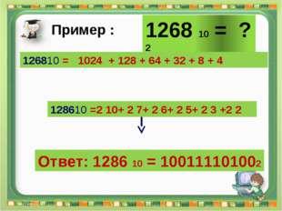 Ответ: 1286 10 = 100111101002 Сергеенкова И.М. - ГБОУ Школа № 1191 г. Москва