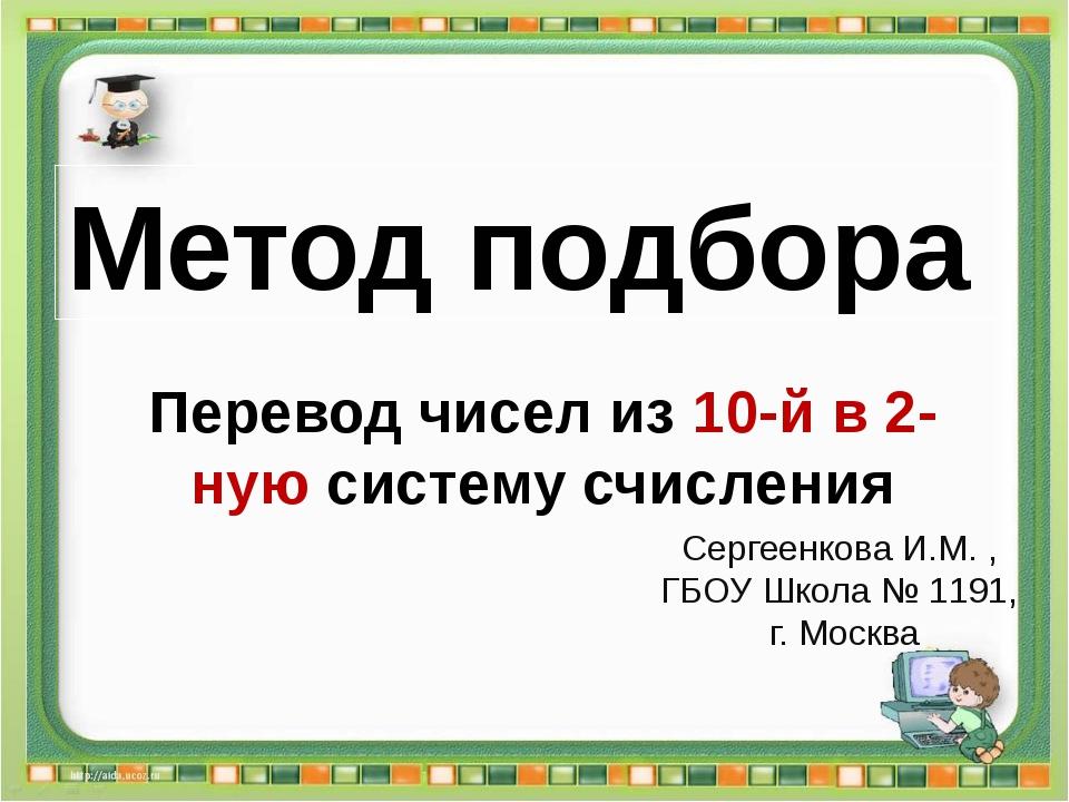 Сергеенкова И.М. - ГБОУ Школа № 1191 г. Москва Перевод чисел из 10-й в 2-ную...