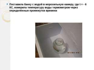 Поставила банку с водой в морозильную камеру, где t = - 6 0С, измерила темпер