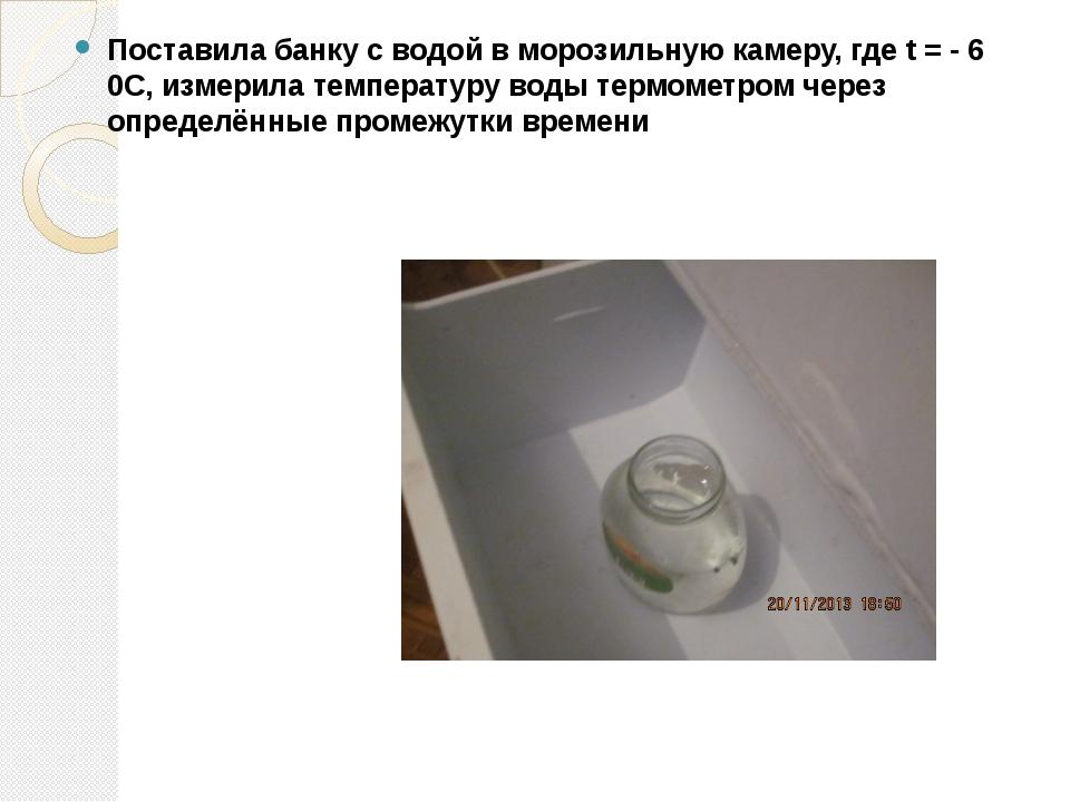 Поставила банку с водой в морозильную камеру, где t = - 6 0С, измерила темпер...