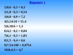 Вариант 1 0,6 · 0,5 = 0,3 1,8 · 0,3 = 0,54 0,8 · 0,9 = 7,2 5,14:10 = 51,4