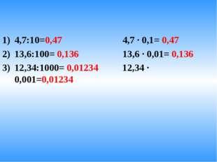 4,7:10=0,47 4,7 · 0,1= 0,47 13,6:100= 0,136 13,6 · 0,01= 0,136 12,34:1000= 0