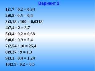 Вариант 2 1,7 · 0,2 = 0,34 0,8 · 0,5 = 0,4 3,18 : 100 = 0,0318 7,4 : 2 = 3