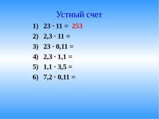 Устный счет 23 · 11 = 253 2,3 · 11 = 23 · 0,11 = 2,3 · 1,1 = 1,1 · 3,5 = 7,2