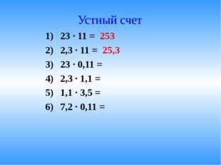Устный счет 23 · 11 = 253 2,3 · 11 = 25,3 23 · 0,11 = 2,3 · 1,1 = 1,1 · 3,5 =