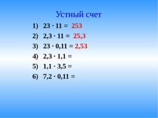 Устный счет 23 · 11 = 253 2,3 · 11 = 25,3 23 · 0,11 = 2,53 2,3 · 1,1 = 1,1 ·