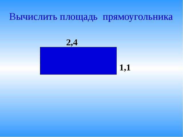Вычислить площадь прямоугольника 2,4 1,1