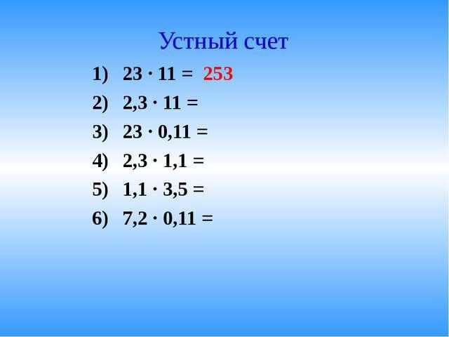 Устный счет 23 · 11 = 253 2,3 · 11 = 23 · 0,11 = 2,3 · 1,1 = 1,1 · 3,5 = 7,2...