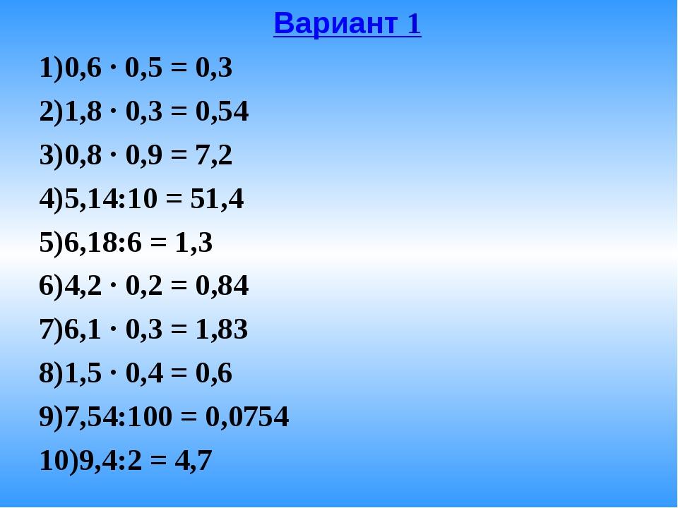 Вариант 1 0,6 · 0,5 = 0,3 1,8 · 0,3 = 0,54 0,8 · 0,9 = 7,2 5,14:10 = 51,4...