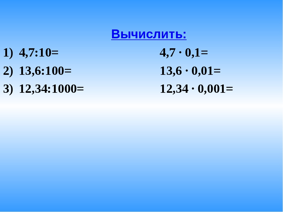 Вычислить: 4,7:10= 4,7 · 0,1= 13,6:100= 13,6 · 0,01= 12,34:1000= 12,34 · 0,0...