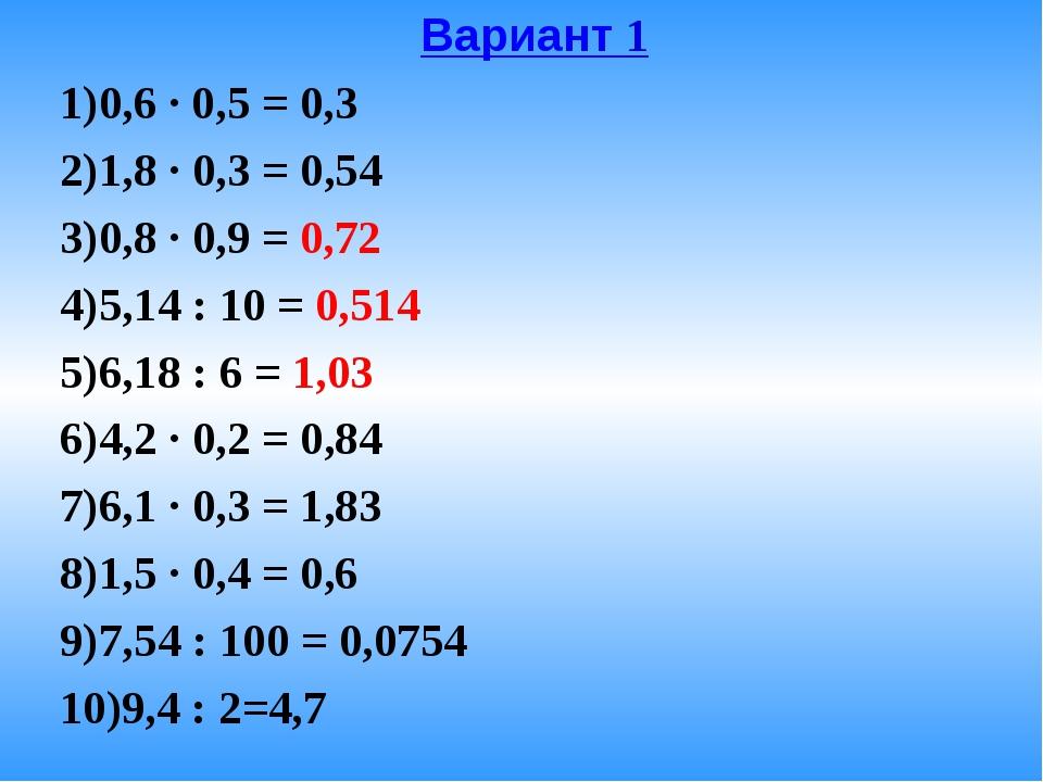 Вариант 1 0,6 · 0,5 = 0,3 1,8 · 0,3 = 0,54 0,8 · 0,9 = 0,72 5,14 : 10 = 0,...