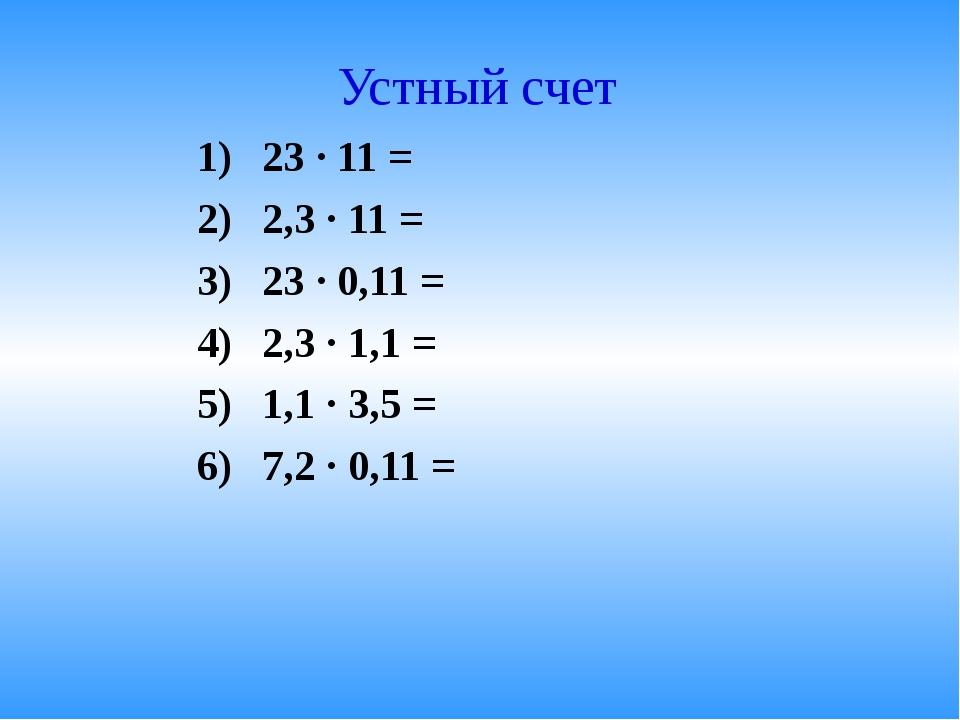 Устный счет 23 · 11 = 2,3 · 11 = 23 · 0,11 = 2,3 · 1,1 = 1,1 · 3,5 = 7,2 · 0,...