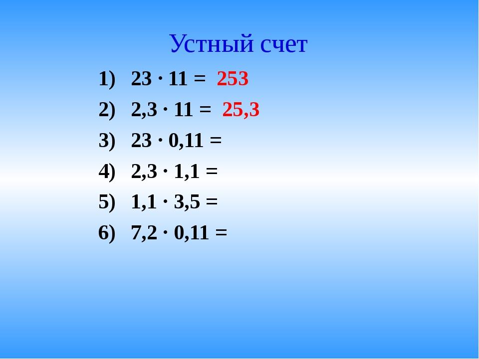 Устный счет 23 · 11 = 253 2,3 · 11 = 25,3 23 · 0,11 = 2,3 · 1,1 = 1,1 · 3,5 =...