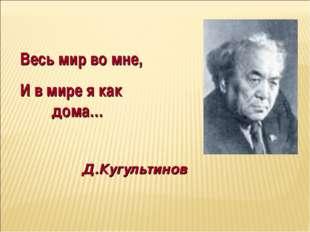 Весь мир во мне, И в мире я как дома… Д.Кугультинов