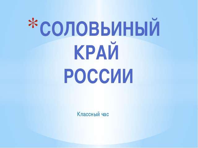 Классный час СОЛОВЬИНЫЙ КРАЙ РОССИИ
