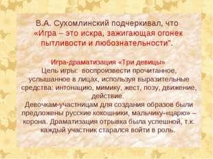 В.А. Сухомлинский подчеркивал, что «Игра – это искра, зажигающая огонек пытли