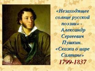 «Незаходящее солнце русской поэзии» - Александр Сергеевич Пушкин. «Сказка о