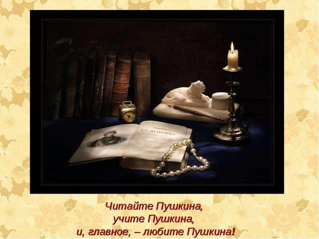 Читайте Пушкина, учите Пушкина, и, главное, – любите Пушкина!