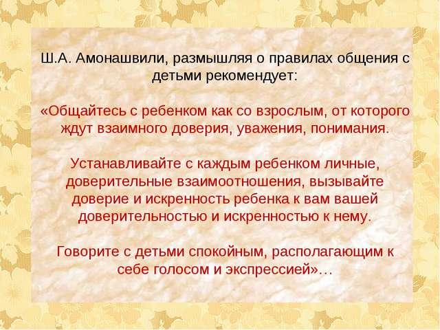 Ш.А. Амонашвили, размышляя о правилах общения с детьми рекомендует: «Общайтес...