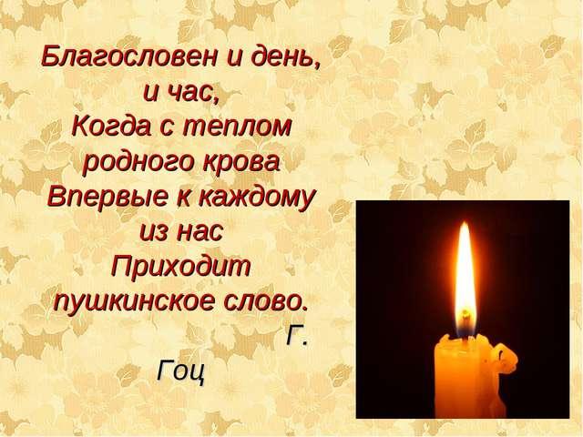 Благословен и день, и час, Когда с теплом родного крова Впервые к каждому из...