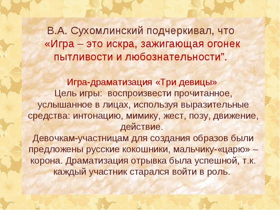 В.А. Сухомлинский подчеркивал, что «Игра – это искра, зажигающая огонек пытли...