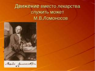Движение вместо лекарства служить может М.В.Ломоносов