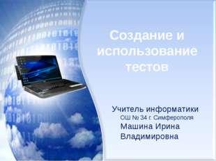 Создание и использование тестов Учитель информатики ОШ № 34 г. Симферополя Ма