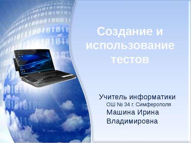 Создание и использование тестов Учитель информатики ОШ № 34 г. Симферополя Ма...