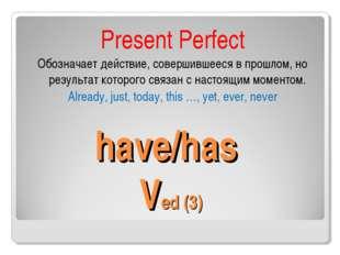 have/has Ved (3) Present Perfect Обозначает действие, совершившееся в прошло