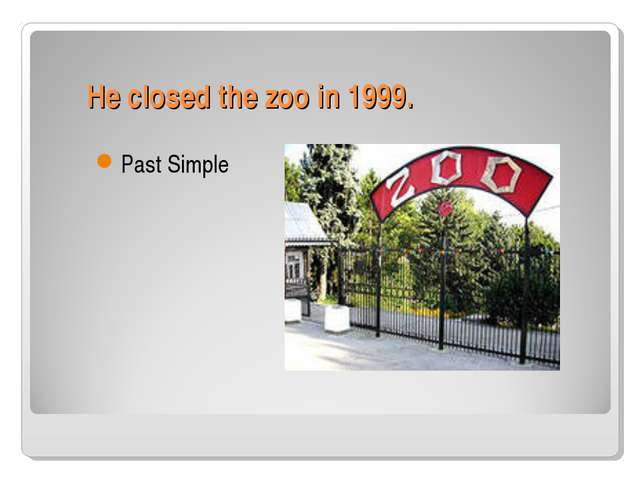 He closed the zoo in 1999. Past Simple