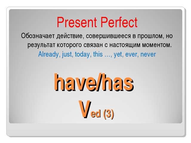 have/has Ved (3) Present Perfect Обозначает действие, совершившееся в прошло...