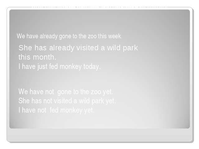 We have already gone to the zoo this week. She has already visited a wild par...
