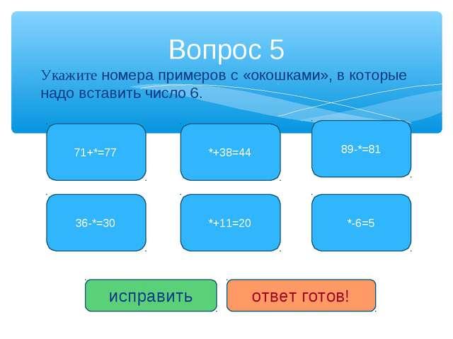 Укажите номера примеров с «окошками», в которые надо вставить число 6. Вопрос...