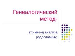 Генеалогический метод- это метод анализа родословных.
