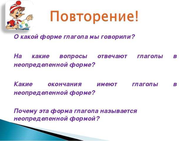О какой форме глагола мы говорили? На какие вопросы отвечают глаголы в неопре...