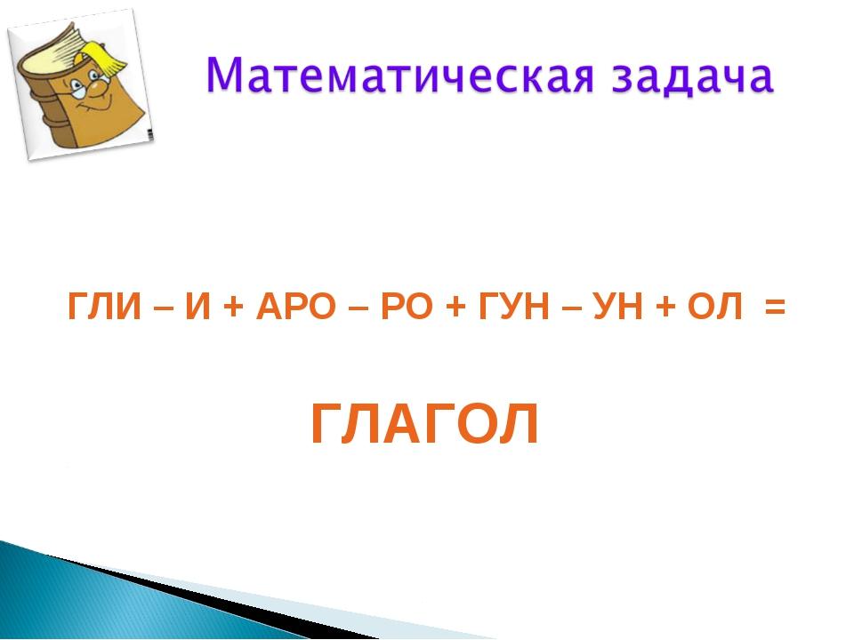 ГЛИ – И + АРО – РО + ГУН – УН + ОЛ = ГЛАГОЛ