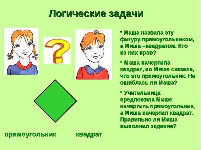 прямоугольник квадрат Логические задачи Маша назвала эту фигуру прямоугольник...