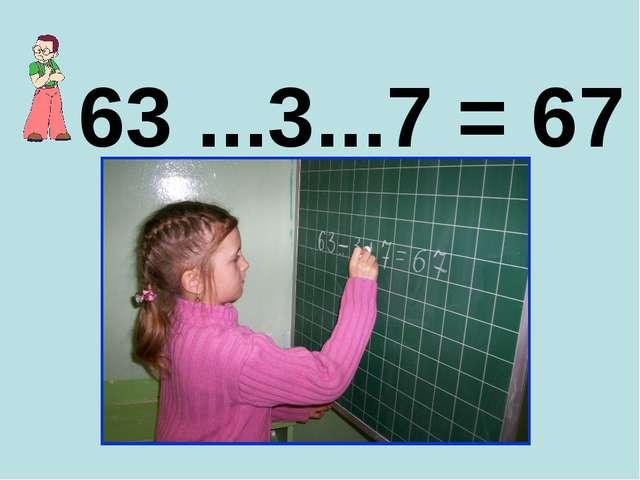 63 ...3...7 = 67