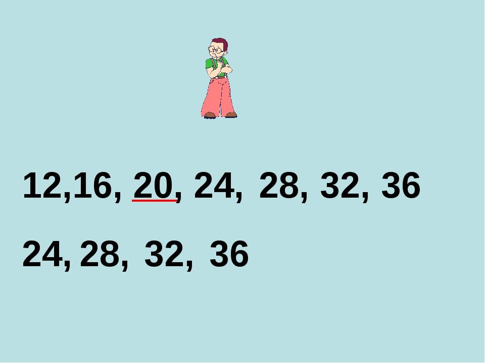 12,16, 20, 24, 24, 28, 28, 32, 36 32, 36