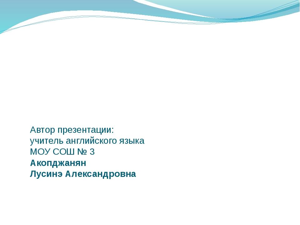 Автор презентации: учитель английского языка МОУ СОШ № 3 Акопджанян Лусинэ Ал...