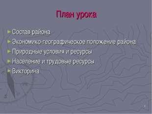 * План урока Состав района Экономико-географическое положение района Природны