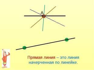 А Прямая линия – это линия начерченная по линейке.