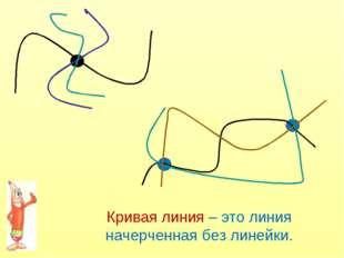 Кривая линия – это линия начерченная без линейки.