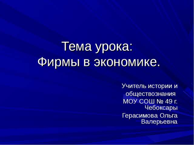 Тема урока: Фирмы в экономике. Учитель истории и обществознания МОУ СОШ № 49...