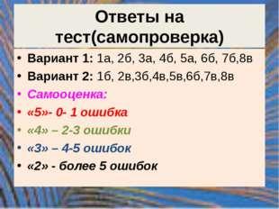 Ответы на тест(самопроверка) Вариант 1: 1а, 2б, 3а, 4б, 5а, 6б, 7б,8в Вариант