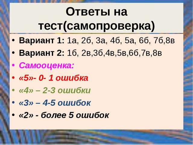 Ответы на тест(самопроверка) Вариант 1: 1а, 2б, 3а, 4б, 5а, 6б, 7б,8в Вариант...