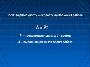 Производительность – скорость выполнения работы A = Pt P – производительность