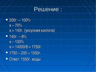 Решение : 200г. – 100% х – 70% х = 140г. (уксусная кислота) 140г. – 8% х – 10