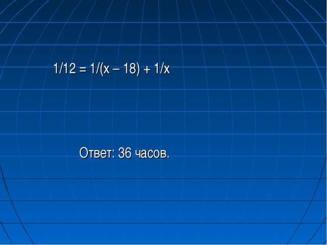 1/12 = 1/(x – 18) + 1/x Ответ: 36 часов.